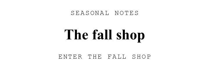 SEASONAL NOTES. The fall shop. ENTER THE FALL SHOP.