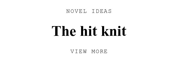 NOVEL IDEAS. The hit knit. VIEW MORE.