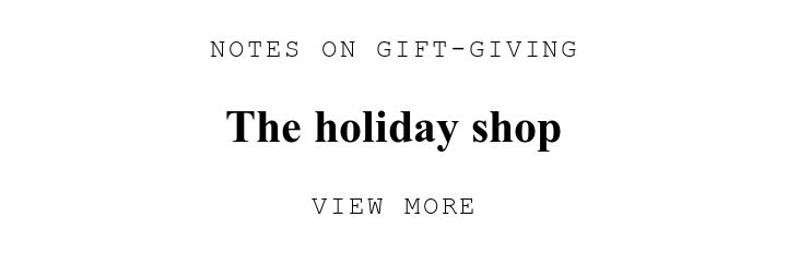 NOTES ON GIFT-GIVING. The holiday shop. VIEW MORE.