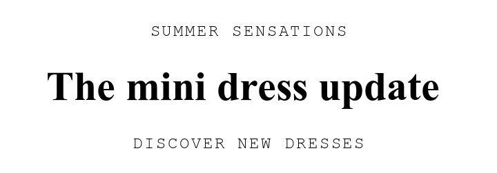 SUMMER SENSATIONS. The mini dress update . DISCOVER NEW DRESSES.