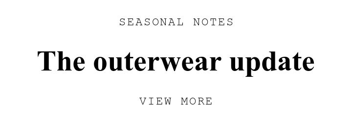 SEASONAL NOTES. The outerwear update. VIEW MORE.