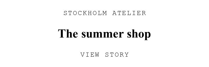 STOCKHOLM ATELIER. The summer shop. VIEW STORY.