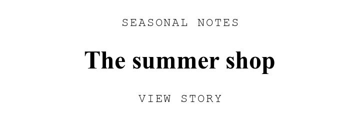 SEASONAL NOTES. The summer shop. VIEW STORY.