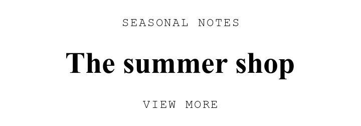 SEASONAL NOTES. The summer shop . VIEW MORE.