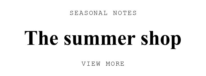 SEASONAL NOTES. The summer shop. VIEW MORE.