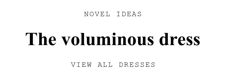 NOVEL IDEAS. The voluminous dress. VIEW ALL DRESSES.