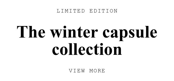 LIMITED EDITION. The winter capsule collection. VIEW MORE.