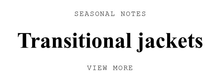 SEASONAL NOTES. Transitional jackets. VIEW MORE.