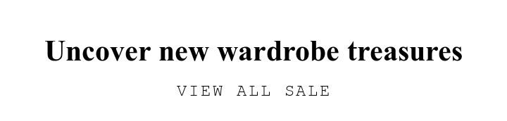 Uncover new wardrobe treasures. VIEW ALL SALE.