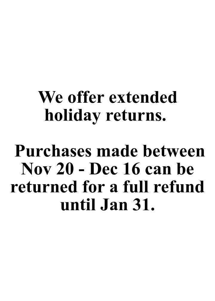 We offer extended holiday returns. \n \n Purchases made between Nov 20 - Dec 16 can be returned for a full refund until Jan 31..